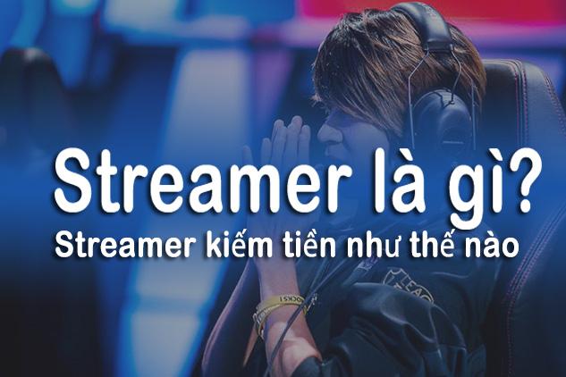 Streamer là gì? Nghề streamer kiếm tiền như thế nào?